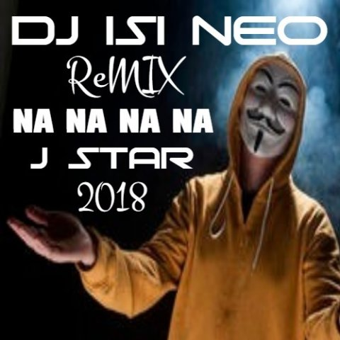 Na Na Na Na - J Star ft Dj isi Neo (Remix 2018)